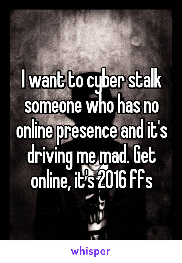 I want to cyber stalk someone who has no online presence and it's driving me mad. Get online, it's 2016 ffs