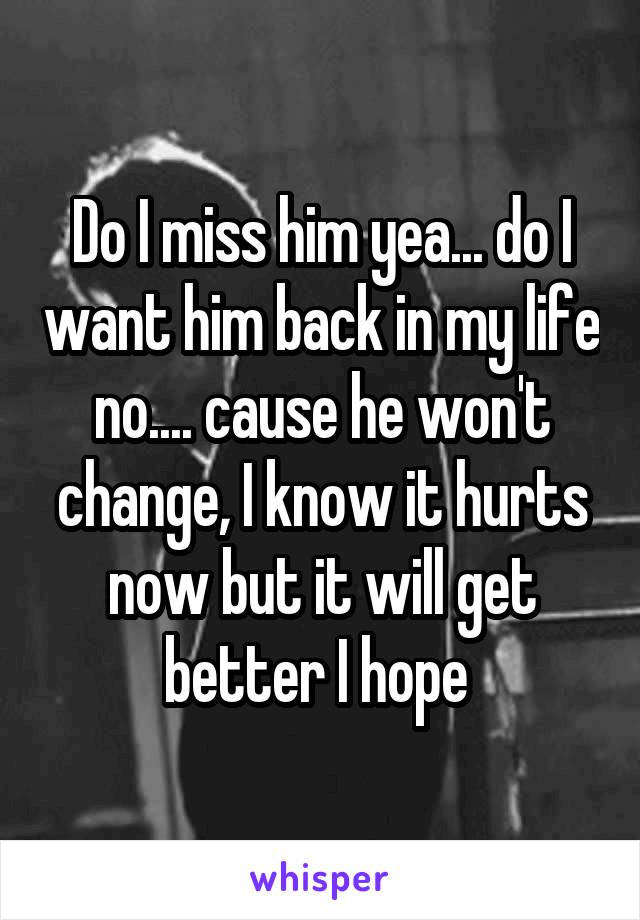 Do I miss him yea... do I want him back in my life no.... cause he won't change, I know it hurts now but it will get better I hope
