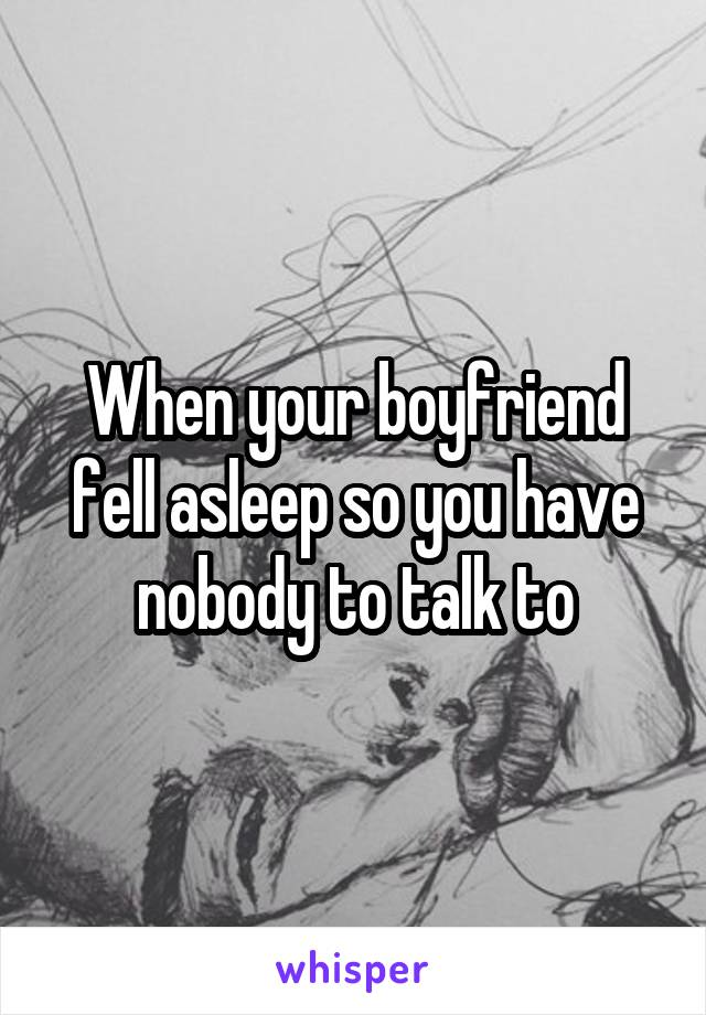 When your boyfriend fell asleep so you have nobody to talk to