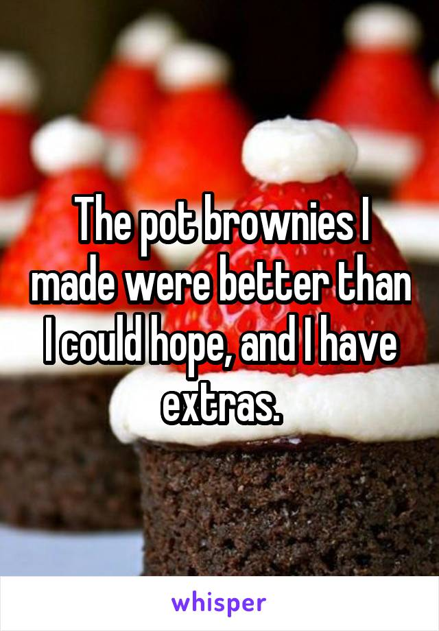 The pot brownies I made were better than I could hope, and I have extras.