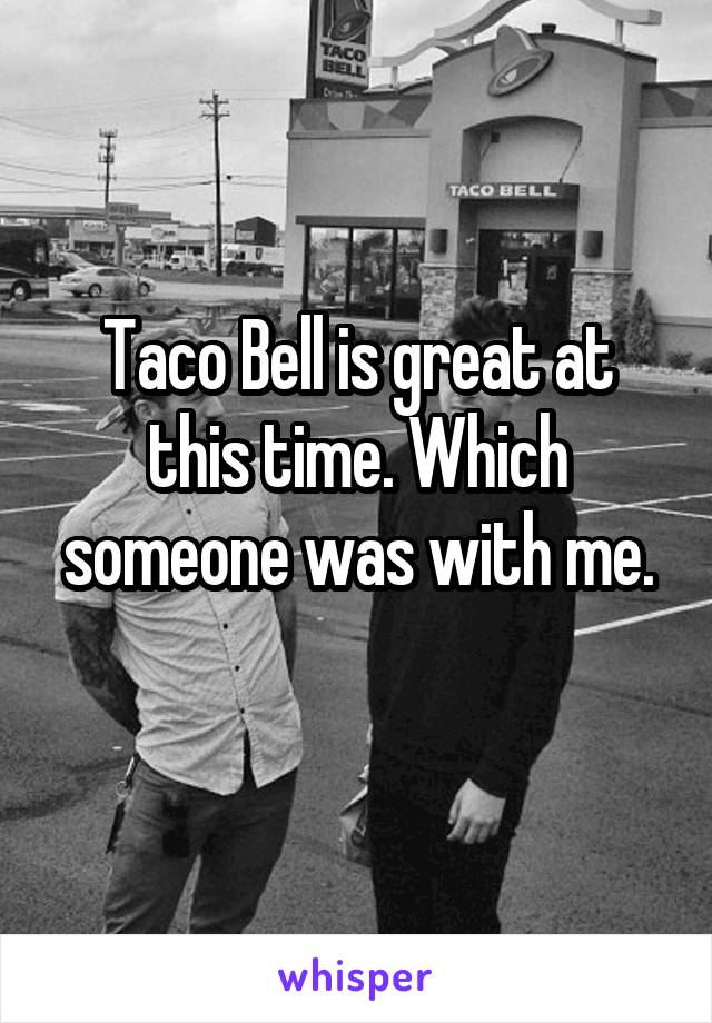 Taco Bell is great at this time. Which someone was with me.