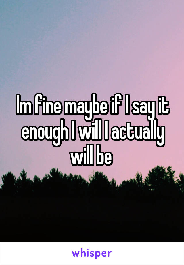 Im fine maybe if I say it enough I will I actually will be