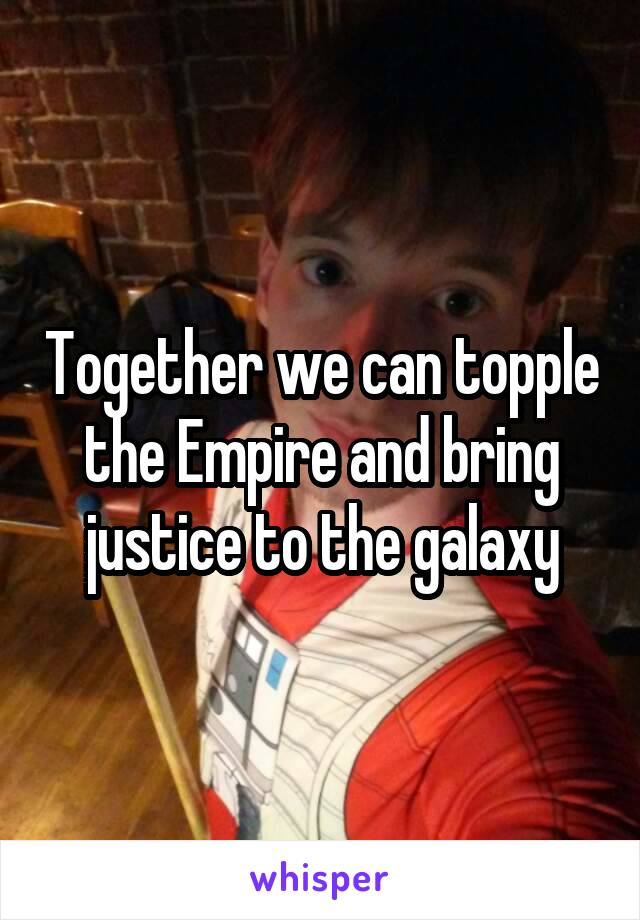 Together we can topple the Empire and bring justice to the galaxy