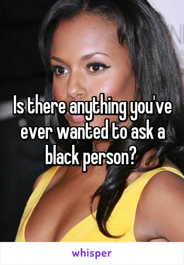 Is there anything you've ever wanted to ask a black person?