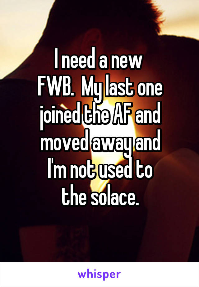 I need a new  FWB.  My last one joined the AF and moved away and I'm not used to the solace.