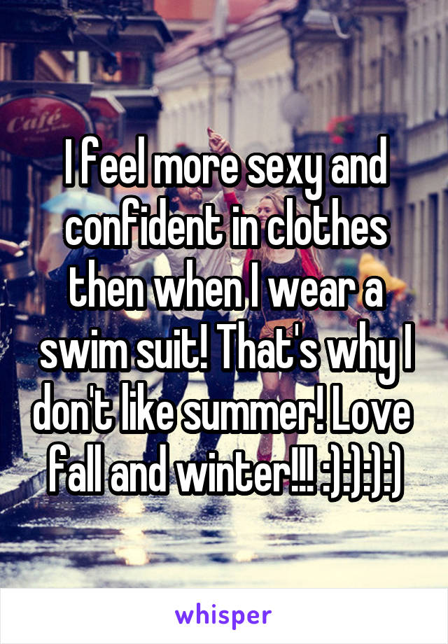 I feel more sexy and confident in clothes then when I wear a swim suit! That's why I don't like summer! Love  fall and winter!!! :):):):)
