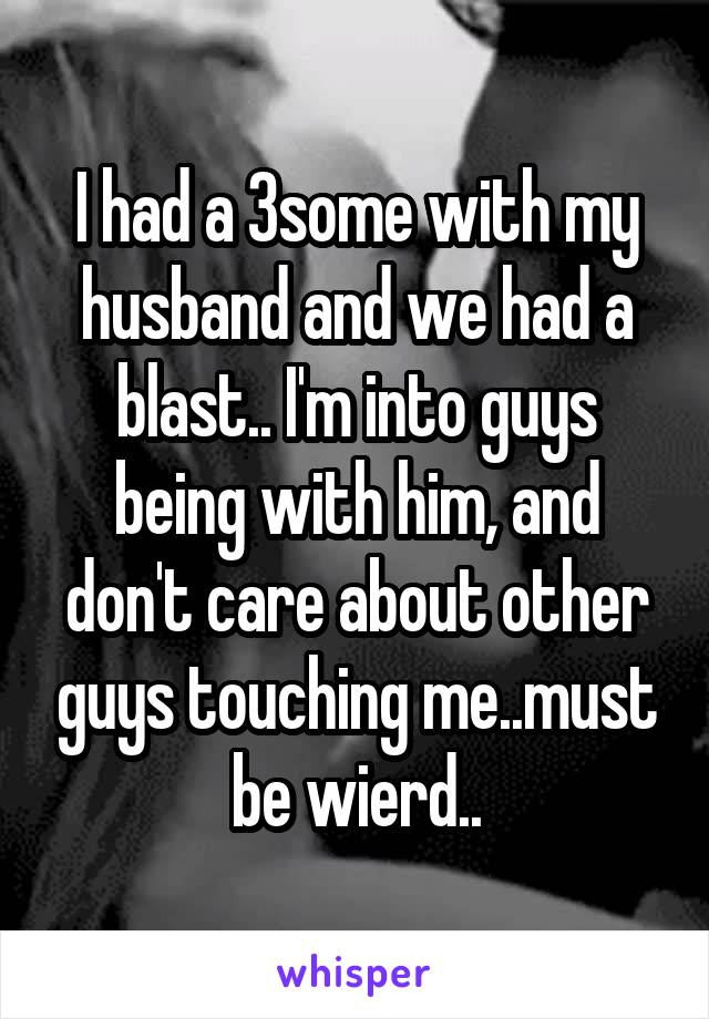 I had a 3some with my husband and we had a blast.. I'm into guys being with him, and don't care about other guys touching me..must be wierd..