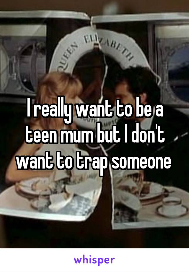 I really want to be a teen mum but I don't want to trap someone