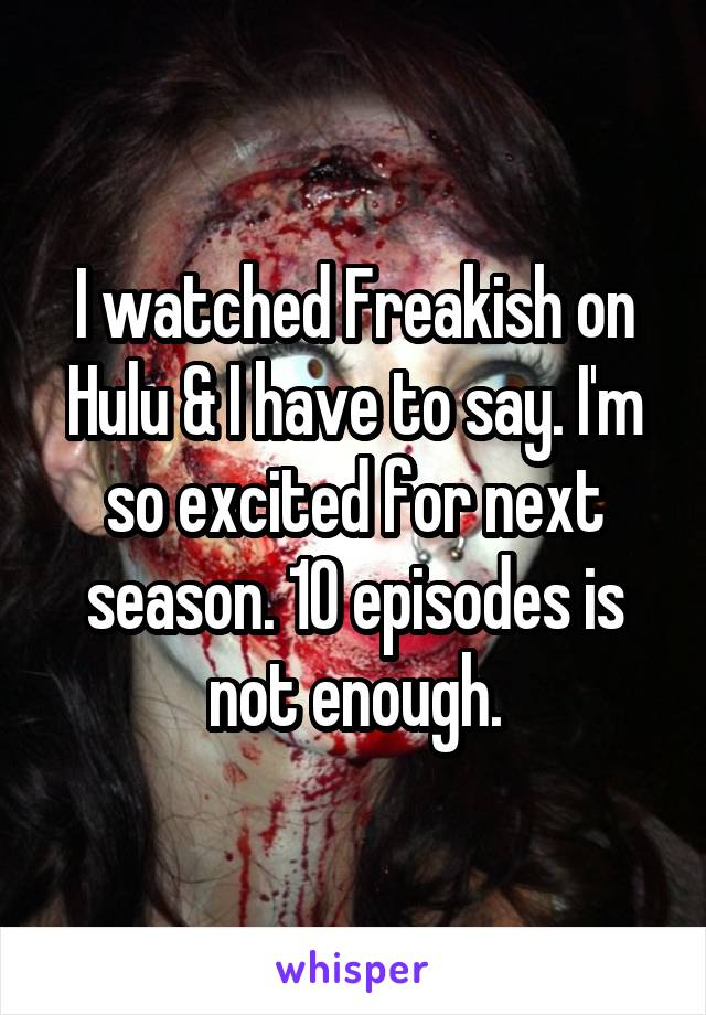 I watched Freakish on Hulu & I have to say. I'm so excited for next season. 10 episodes is not enough.