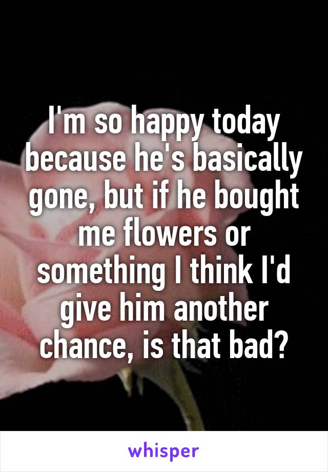I'm so happy today because he's basically gone, but if he bought me flowers or something I think I'd give him another chance, is that bad?