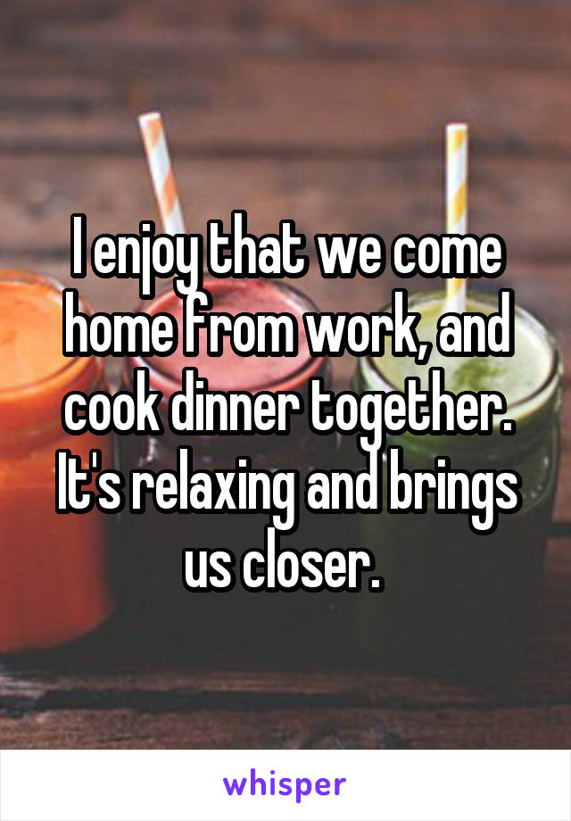 I enjoy that we come home from work, and cook dinner together. It's relaxing and brings us closer.