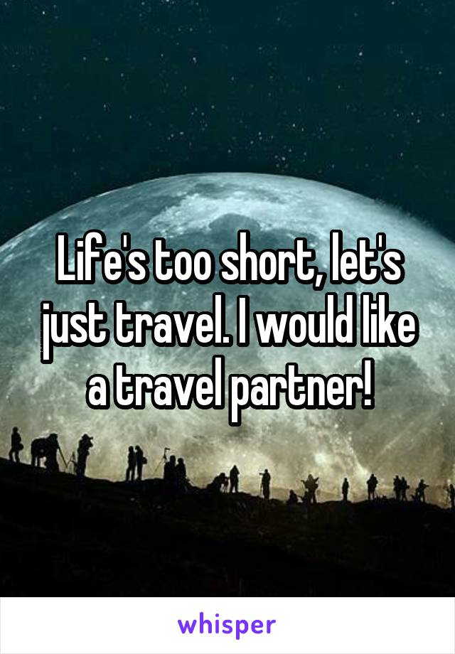 Life's too short, let's just travel. I would like a travel partner!