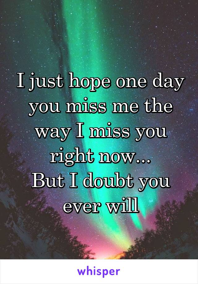 I just hope one day you miss me the way I miss you right now... But I doubt you ever will