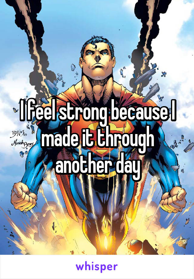 I feel strong because I made it through another day