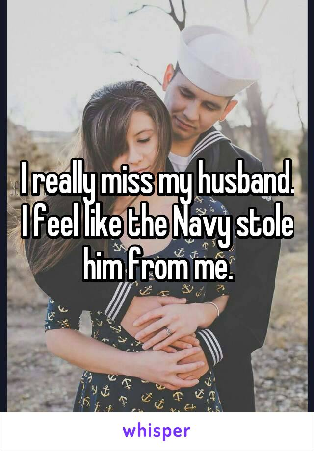 I really miss my husband. I feel like the Navy stole him from me.