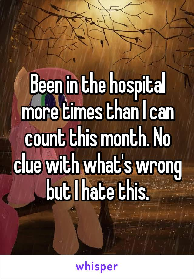 Been in the hospital more times than I can count this month. No clue with what's wrong but I hate this.