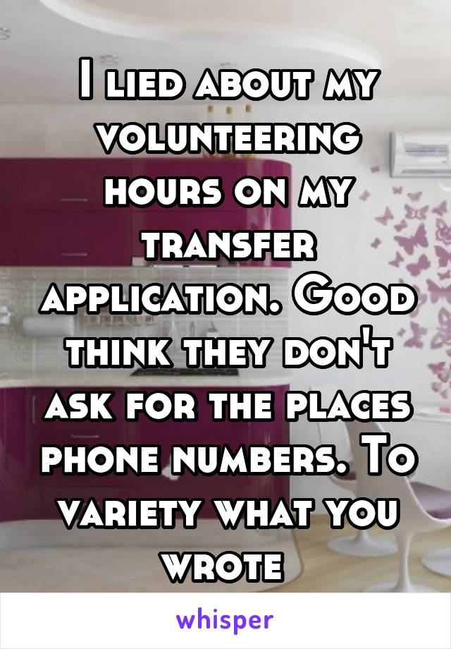 I lied about my volunteering hours on my transfer application. Good think they don't ask for the places phone numbers. To variety what you wrote
