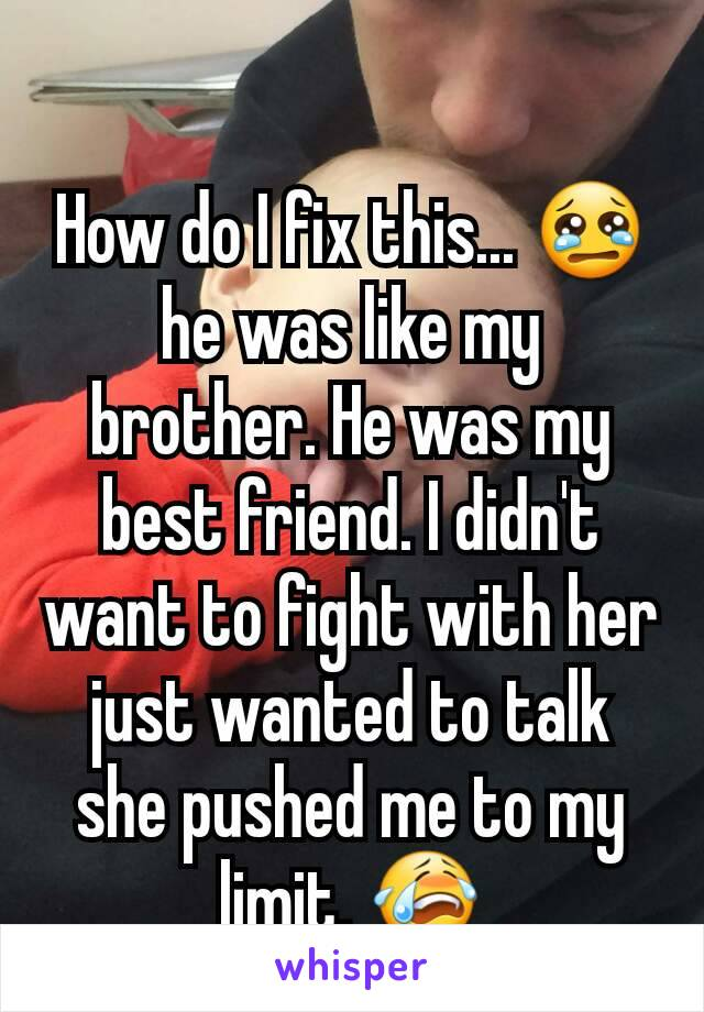 How do I fix this... 😢 he was like my brother. He was my best friend. I didn't want to fight with her just wanted to talk she pushed me to my limit. 😭