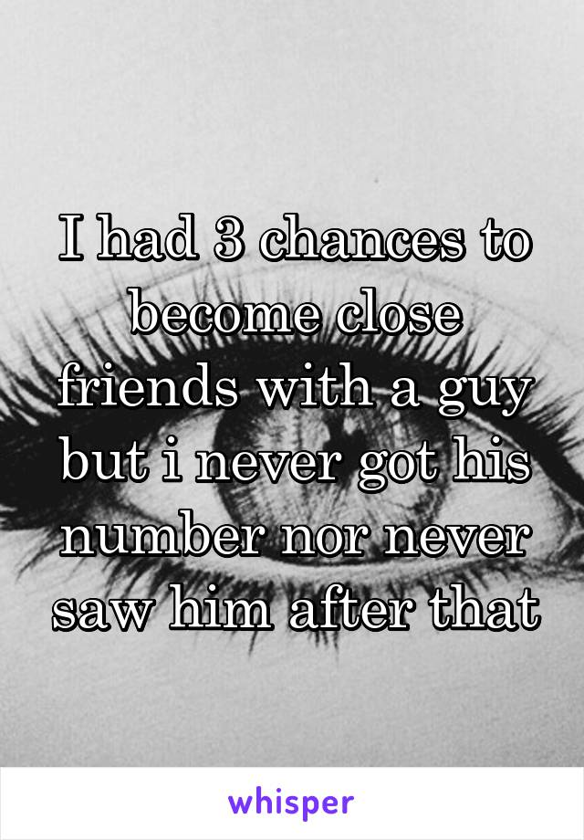 I had 3 chances to become close friends with a guy but i never got his number nor never saw him after that