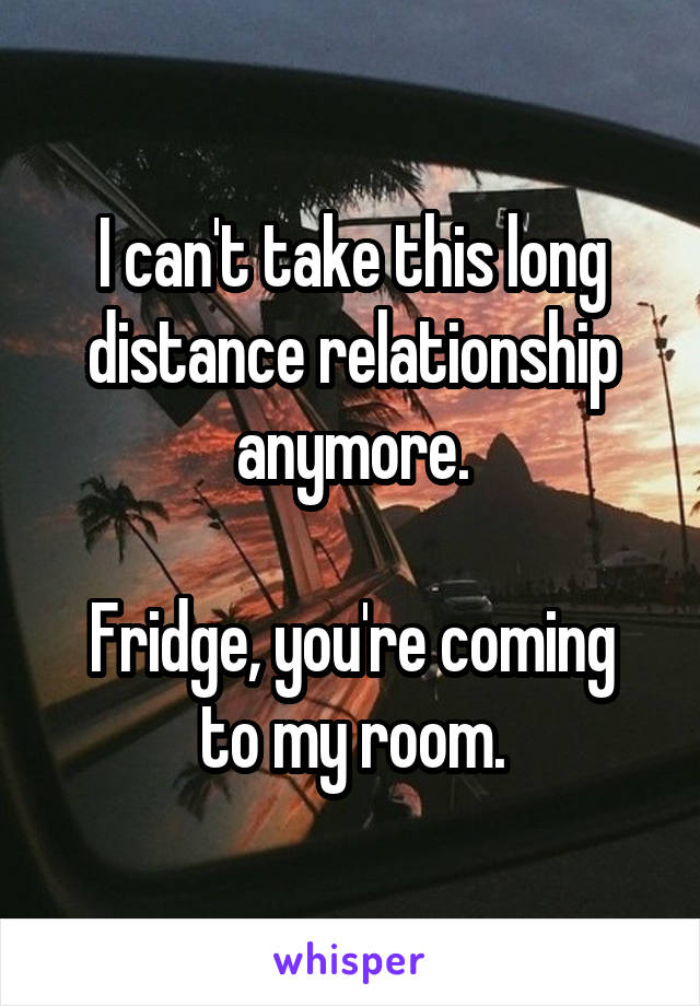 I can't take this long distance relationship anymore.  Fridge, you're coming to my room.