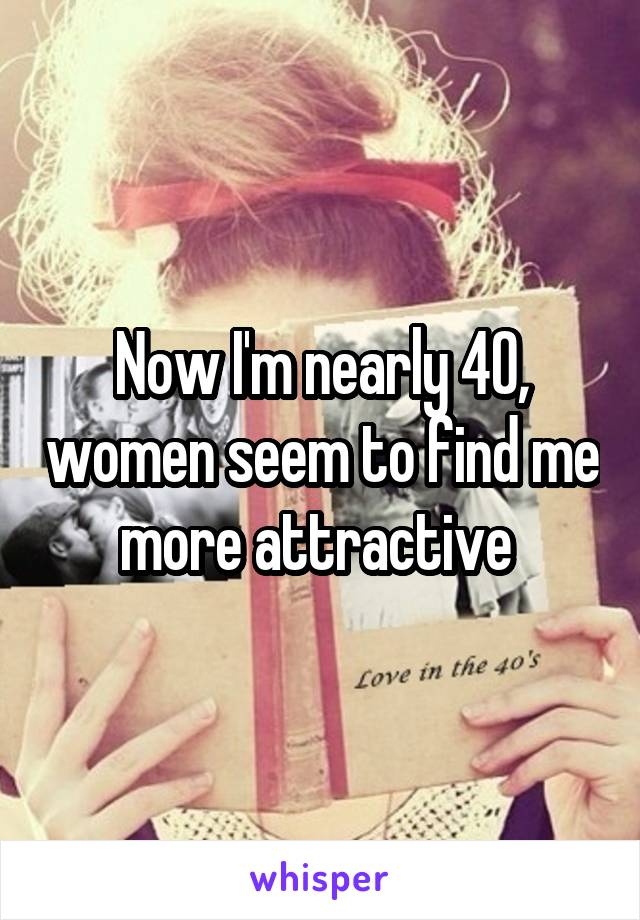 Now I'm nearly 40, women seem to find me more attractive