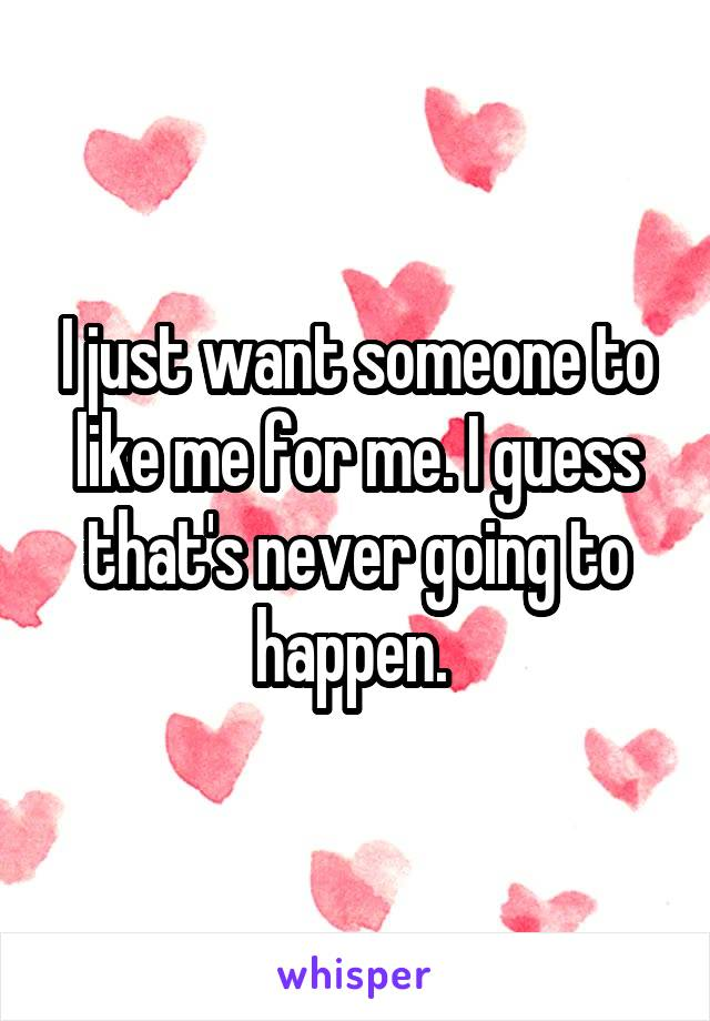 I just want someone to like me for me. I guess that's never going to happen.