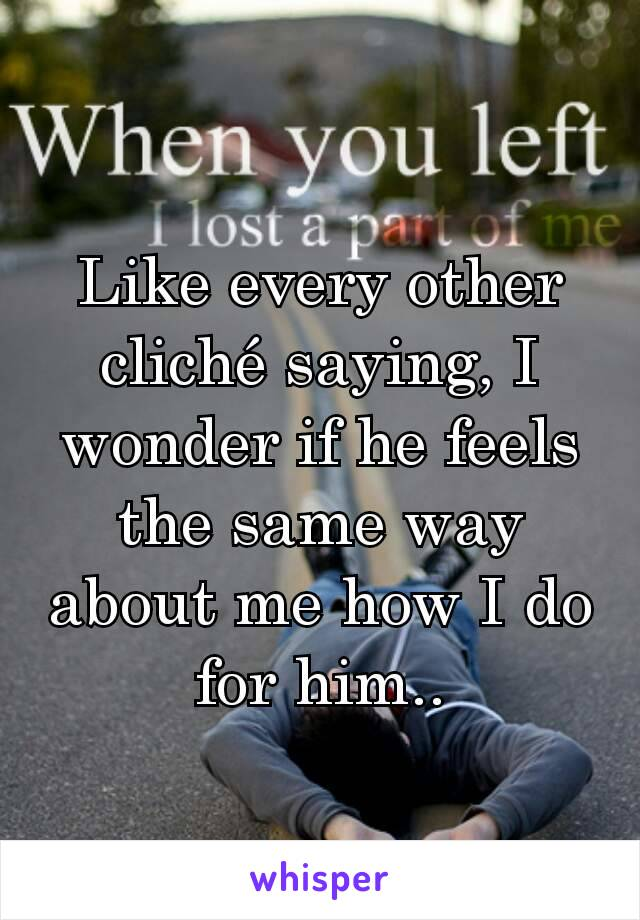 Like every other cliché saying, I wonder if he feels the same way about me how I do for him..