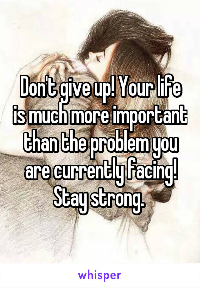 Don't give up! Your life is much more important than the problem you are currently facing! Stay strong.