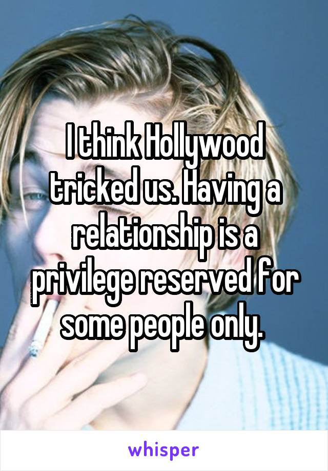 I think Hollywood tricked us. Having a relationship is a privilege reserved for some people only.