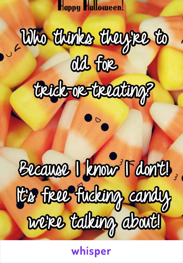 Who thinks they're to old for trick-or-treating?   Because I know I don't! It's free fucking candy we're talking about!