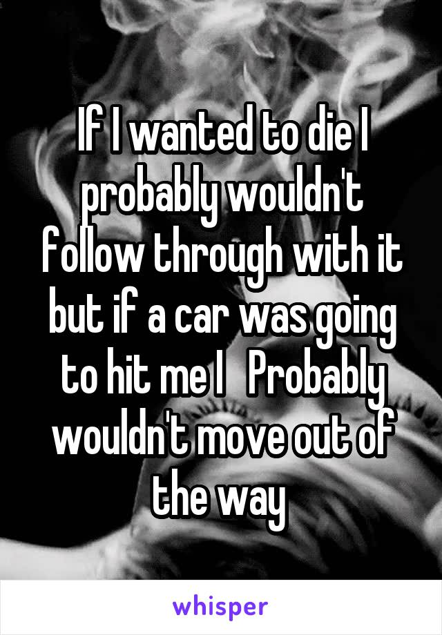 If I wanted to die I probably wouldn't follow through with it but if a car was going to hit me I   Probably wouldn't move out of the way