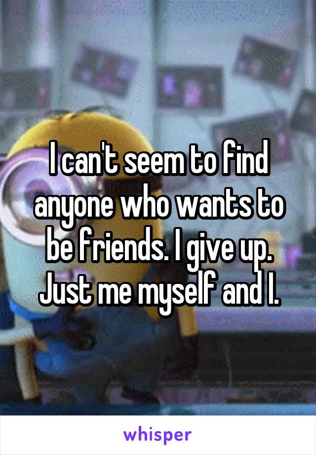I can't seem to find anyone who wants to be friends. I give up. Just me myself and I.