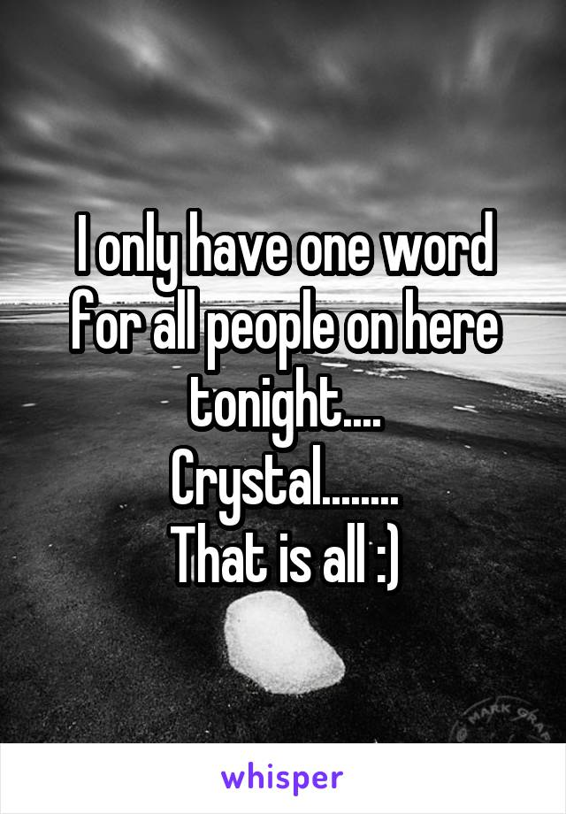 I only have one word for all people on here tonight.... Crystal........ That is all :)