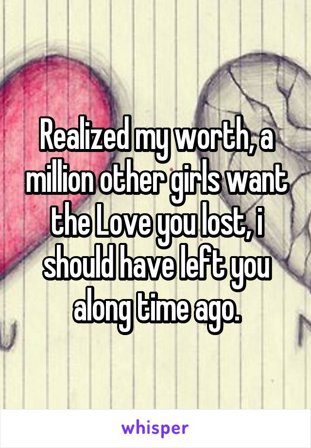 Realized my worth, a million other girls want the Love you lost, i should have left you along time ago.