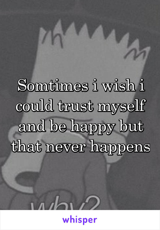 Somtimes i wish i could trust myself and be happy but that never happens