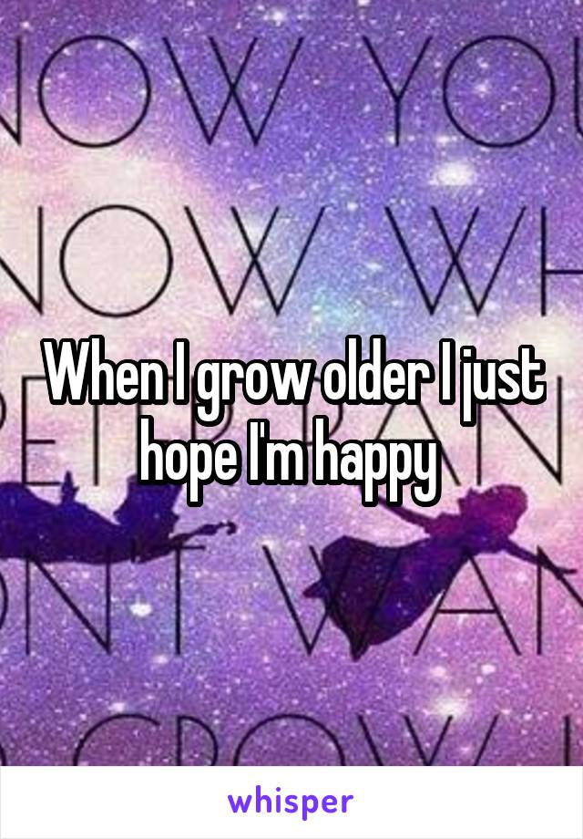 When I grow older I just hope I'm happy