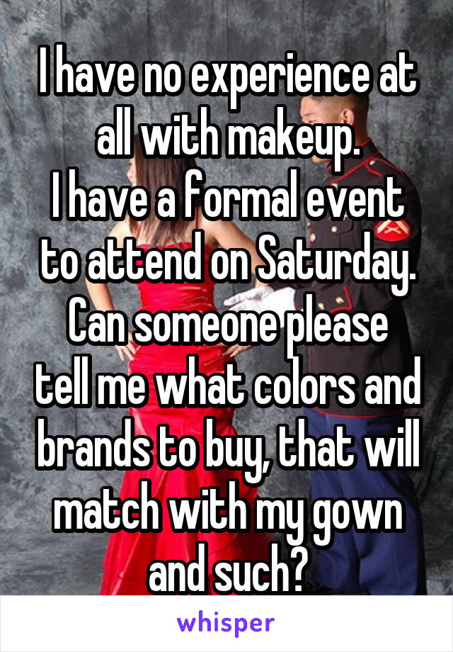 I have no experience at all with makeup. I have a formal event to attend on Saturday. Can someone please tell me what colors and brands to buy, that will match with my gown and such?