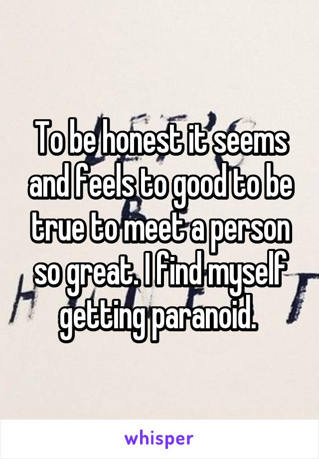 To be honest it seems and feels to good to be true to meet a person so great. I find myself getting paranoid.