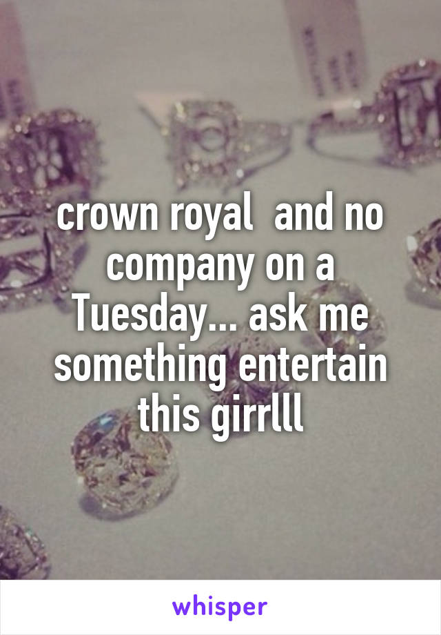 crown royal  and no company on a Tuesday... ask me something entertain this girrlll