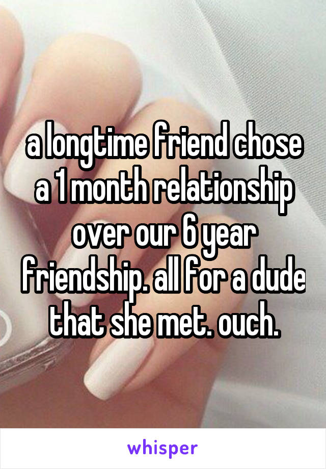 a longtime friend chose a 1 month relationship over our 6 year friendship. all for a dude that she met. ouch.