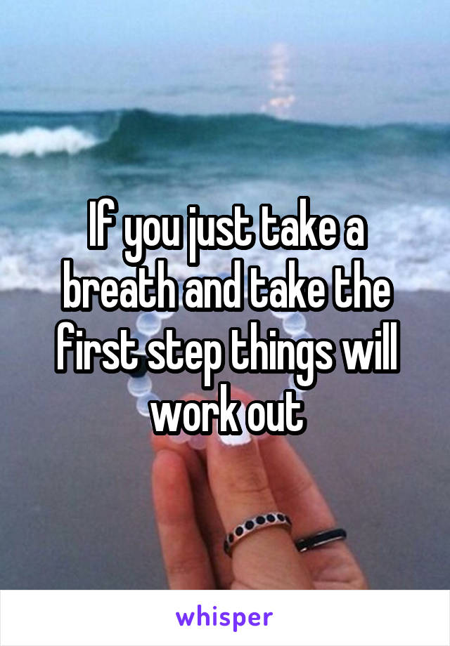 If you just take a breath and take the first step things will work out