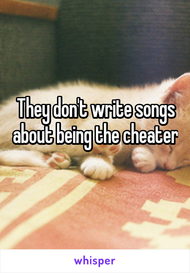 They don't write songs about being the cheater
