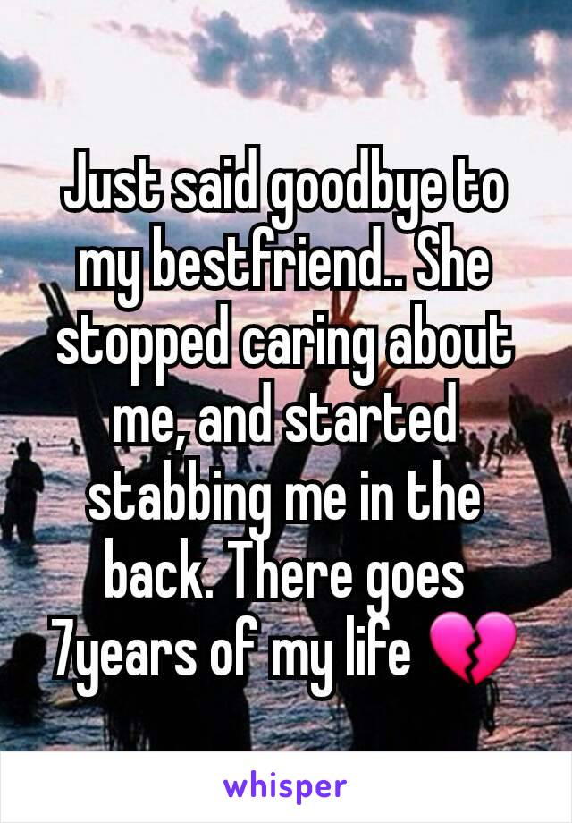 Just said goodbye to my bestfriend.. She stopped caring about me, and started stabbing me in the back. There goes 7years of my life 💔