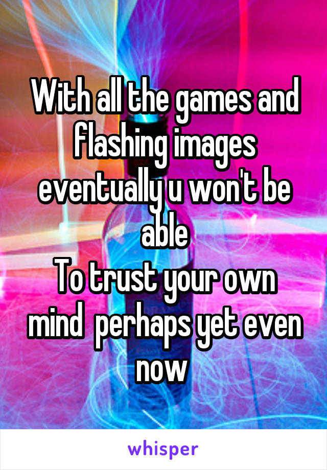 With all the games and flashing images eventually u won't be able To trust your own mind  perhaps yet even now