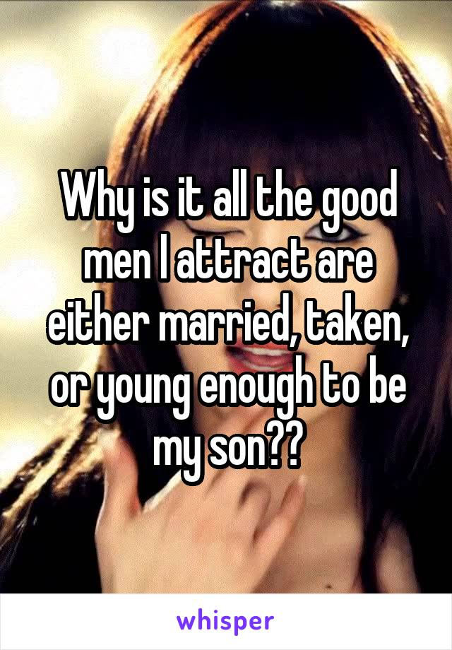 Why is it all the good men I attract are either married, taken, or young enough to be my son??