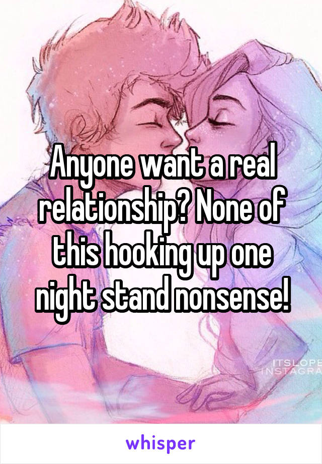 Anyone want a real relationship? None of this hooking up one night stand nonsense!