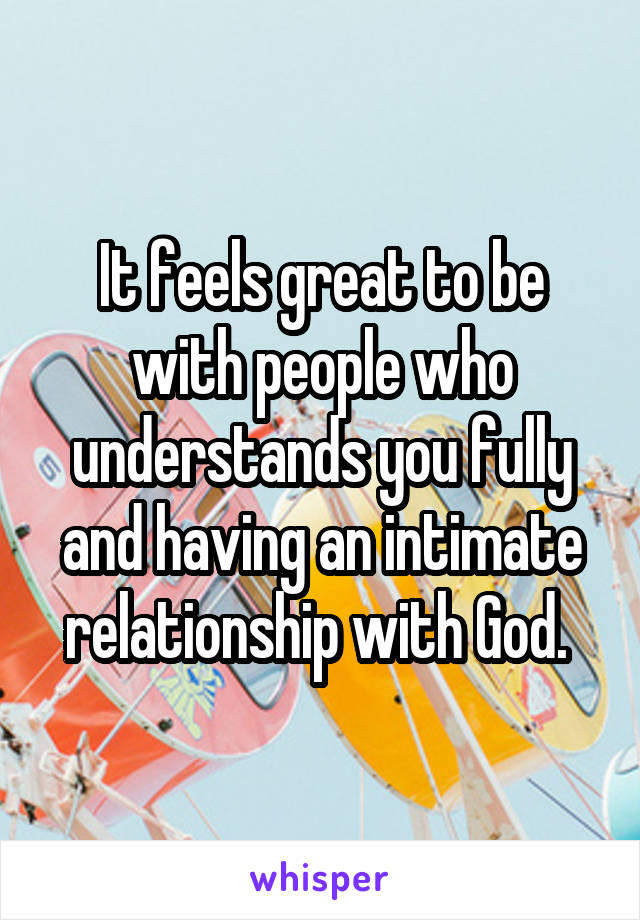 It feels great to be with people who understands you fully and having an intimate relationship with God.