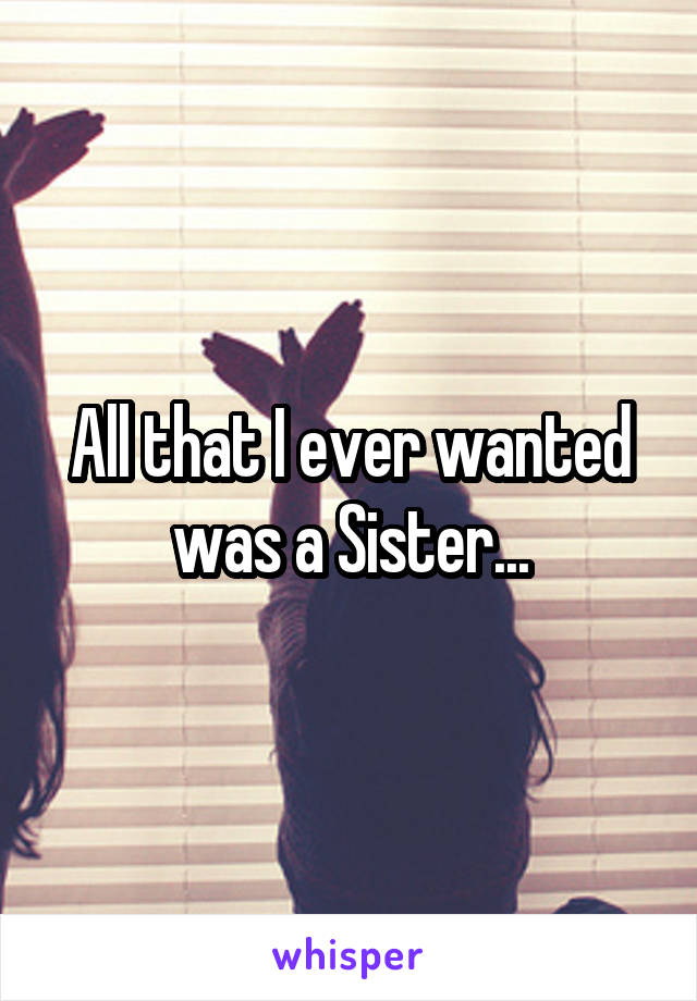 All that I ever wanted was a Sister...
