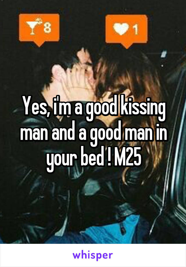 Yes, i'm a good kissing man and a good man in your bed ! M25