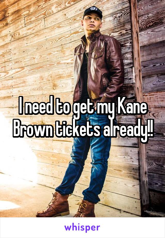 I need to get my Kane Brown tickets already!!